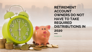 Retirement Account Owners Do Not Have to Take Required Distributions in 2020